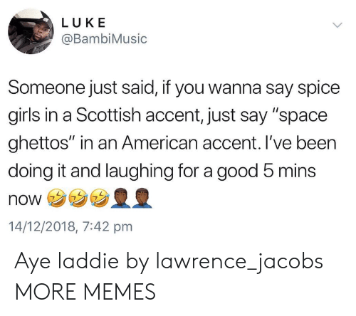 """Scottish: LUKE  @BambiMusic  Someone just said, if you wanna say spice  girls in a Scottish accent, just say """"space  ghettos"""" in an American accent. I've been  doing it and laughing for a good 5 mins  NONウ  14/12/2018, 7:42 pmm Aye laddie by lawrence_jacobs MORE MEMES"""