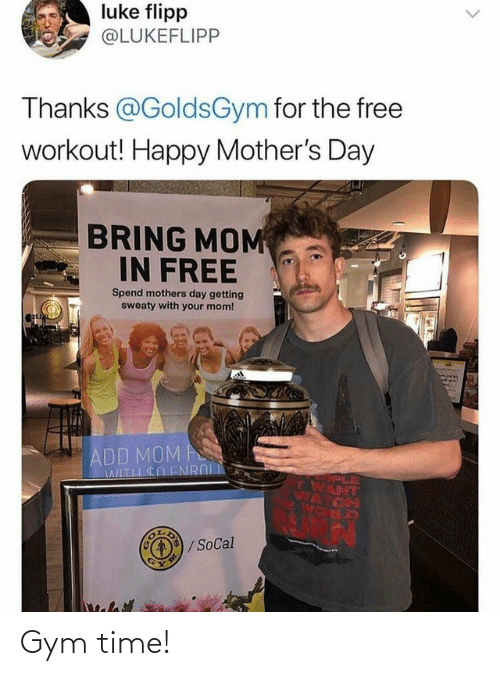 Happy Mothers Day: luke flipp  @LUKEFLIPP  Thanks @GoldsGym for the free  workout! Happy Mother's Day  BRING MOM  IN FREE  Spend mothers day getting  sweaty with your mom!  ADD MOM A  WITH SO ENROL  PLE  TWANT  /SoCal Gym time!