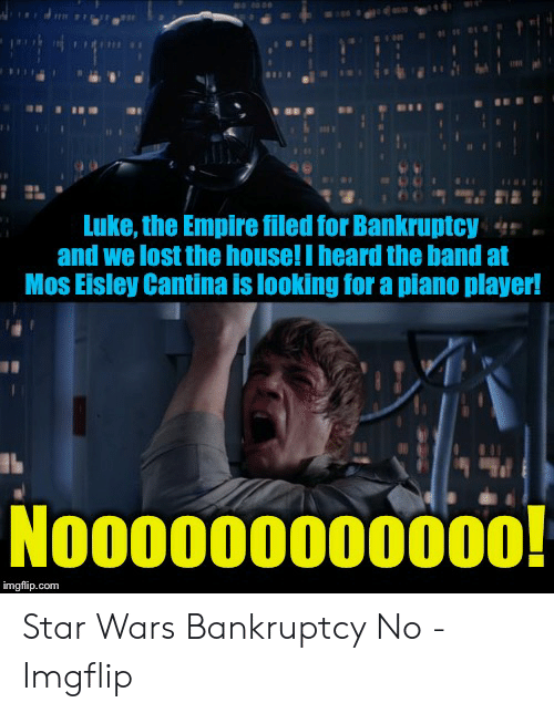 Eisley Cantina: Luke, the Empire filed for Bankruptcy  and we lost the house! I heard the band at  Mos Eisley Cantina is looking for a piano player!  Nooooo000o000!  imgflip.com Star Wars Bankruptcy No - Imgflip