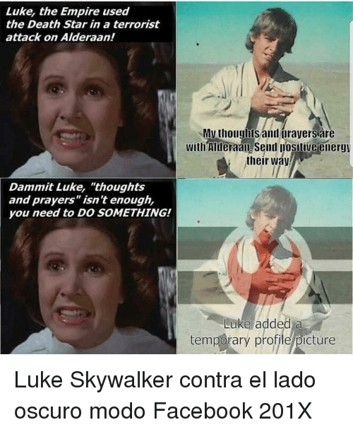 """Death Star: Luke, the Empire used  the Death Star in a terrorist  attack on Alderaan!  My thouglbts and orayers are  with Mheraan send posilive energy  their way  Dammit Luke, """"thoughts  and prayers"""" isn't enough,  you need to DO SOMETHING!  Luke added a  temporary profile/picture <p>Luke Skywalker contra el lado oscuro modo Facebook 201X</p>"""