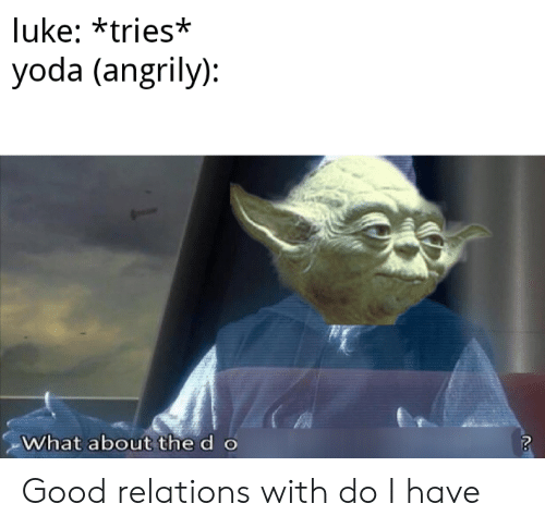 Yoda, Good, and What: luke: *tries*  yoda (angrily):  What about the d o Good relations with do I have