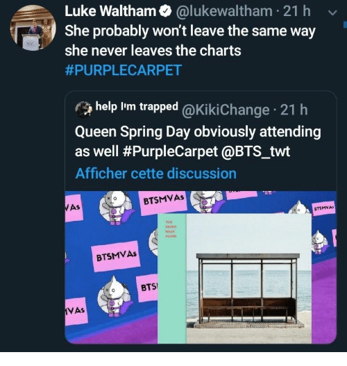Twt: Luke Waltham @lukewaltham 21 h  She probably won't leave the same way  she never leaves the charts  #PURPLECARPET  help Im trapped @Ki ki Change 21 h  Queen Spring Day obviously attending  as well #PurpleCarpet @BTS_twt  Afficher cette discussion  BTSMVAS  WAS  CTSMVA  veR  WALK  BTSMVAS  BTS  VAs
