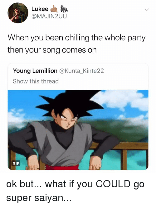 Gif, Party, and Super Saiyan: Lukee da  @MAJIN2UU  When you been chilling the whole party  then your song comes on  Young Lemillion @Kunta_Kinte22  Show this thread  GIF ok but... what if you COULD go super saiyan...