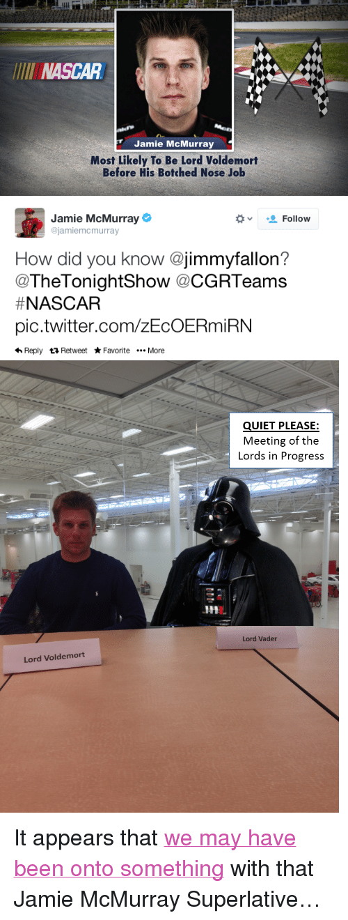 "Nascar, Target, and Twitter: LUl  NASCAR  Jamie McMurray  Most Likely To Be Lord Voldemort  Before His Botched Nose Job   Jamie McMurray  ejamiemcmurray  +_ Follow  v  How did you know @jimmyfallon?  @TheTonightShow @CGRTeams  # NASCAR  pic.twitter.com/zEcOERmiRN  hReply ta Retweet Favorite .. More   QUIET PLEASE:  Meeting of the  Lords in Progress  Lord Vader  Lord Voldemort <p>It appears that <a href=""http://www.nbc.com/the-tonight-show/segments/1636"" target=""_blank"">we may have been onto something</a> with that Jamie McMurray Superlative&hellip;</p>"