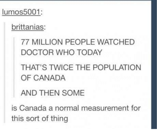 Populism: lumos 5001:  brittanias:  77 MILLION PEOPLE WATCHED  DOCTOR WHO TODAY  THAT'S TWICE THE POPULATION  OF CANADA  AND THEN SOME  is Canada a normal measurement for  this sort of thing