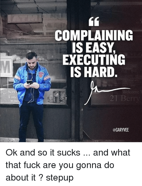 Its Sucks: Lun  COMPLAINING  IS EASY.  EXECUTING  IS HARD.  2 Berry  @GARYVEE Ok and so it sucks ... and what that fuck are you gonna do about it ? stepup