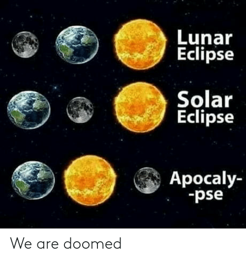 We Are: Lunar  Eclipse  Solar  Eclipse  Apocaly-  -pse We are doomed