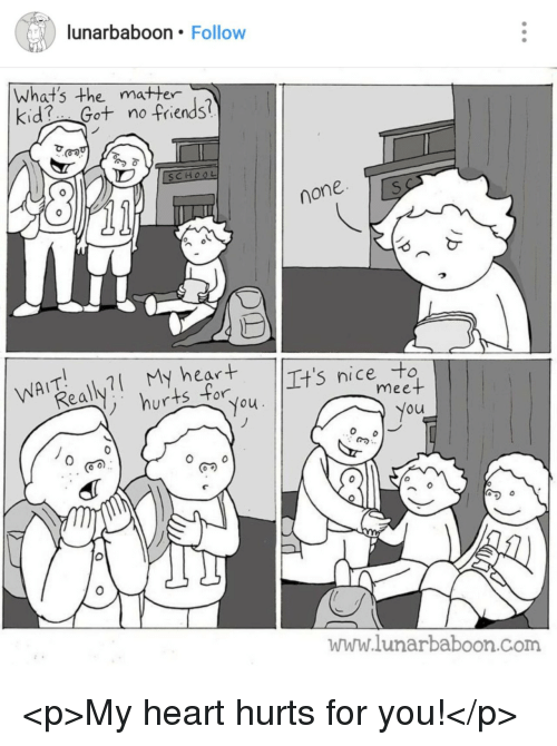 Friends, Heart, and Nice: lunarbaboon. Follow  Whats the matter  kid Got no -friends?  none  ear  ts for  It's nice to  meet  ou  이︶  0  www.lunarbaboon.com <p>My heart hurts for you!</p>