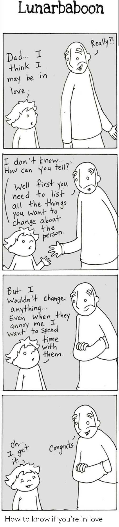 Think I: Lunarbaboon  Really?!  Dad. I  think I  may be in  love;  I don't know..  How can you  tell?  Well first you  need to list)  all the things  you want to  change about  the  person.  But I  Wouldn't change  anything..  Even when  they  annoy me I  want' to Spend  time  with  them.  Oh.  get  it  Congets How to know if you're in love