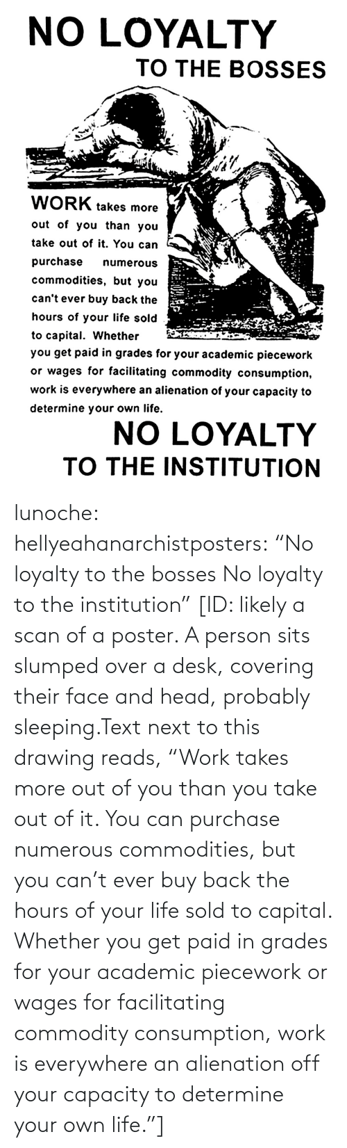 "Capital: lunoche:  hellyeahanarchistposters: ""No loyalty to the bosses No loyalty to the institution""   [ID: likely a scan of a poster. A person sits slumped over a desk, covering their face and head, probably sleeping.Text next to this drawing reads, ""Work takes more out of you than you take out of it. You can purchase numerous commodities, but you can't ever buy back the hours of your life sold to capital. Whether you get paid in grades for your academic piecework or wages for facilitating commodity consumption, work is everywhere an alienation off your capacity to determine your own life.""]"