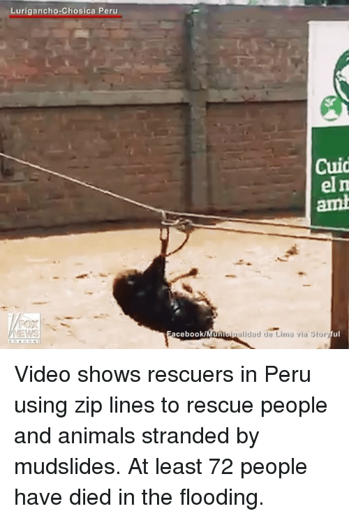 zips: Lurigancho Chosica Peru  Cuid  el m  acebook/  Unioipalidad de Lima via Story Video shows rescuers in Peru using zip lines to rescue people and animals stranded by mudslides. At least 72 people have died in the flooding.