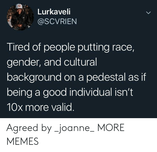 Dank, Memes, and Target: Lurkaveli  @SCVRIEN  Tired of people putting race,  gender, and cultural  background on a pedestal as if  being a good individual isn't  10x more valid Agreed by _joanne_ MORE MEMES