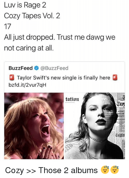 vols: Luv is Rage 2  Cozy Tapes Vol. 2  17  All just dropped. Trust me dawg we  not caring at all.  BuzzFeed @BuzzFeed  Taylor Swift's new single is finally here  bzfd.it/2vur7qH  tatinn  MET Cozy >> Those 2 albums 😴😴