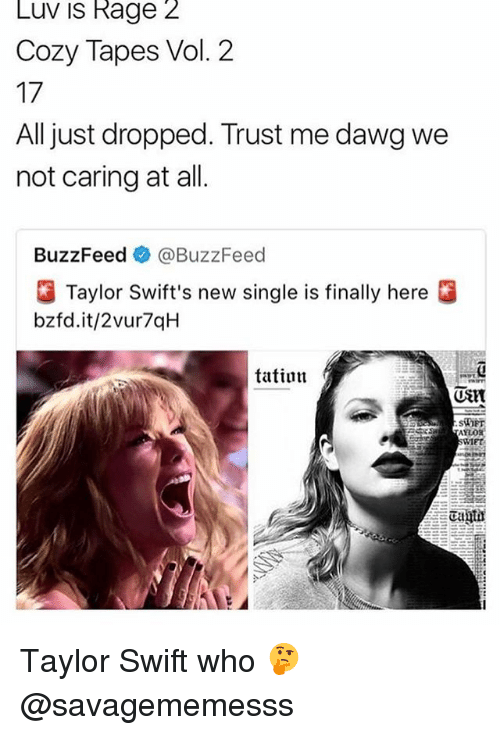 vols: Luv is Rage 2  Cozy Tapes Vol. 2  17  All just dropped. Trust me dawg we  not caring at all  BuzzFeed e》 @BuzzFeed  Taylor Swift's new single is finally here  bzfd.it/2vur7qH  tatiun  (UStt  SiOET  IET Taylor Swift who 🤔 @savagememesss