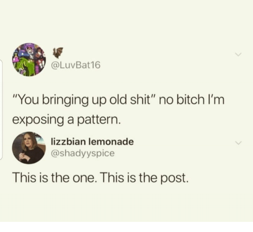 "Exposing: @LuVBat16  ""You bringing up old shit"" no bitch l'm  exposing a pattern  lizzbian lemonade  @shadyyspice  This is the one. This is the post."