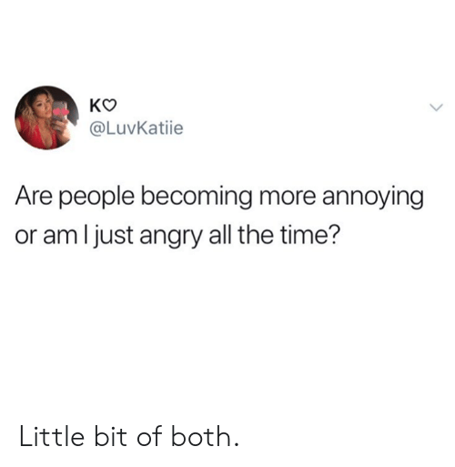 Dank, Time, and Angry: @LuvKatiie  Are people becoming more annoying  or amljust angry all the time? Little bit of both.