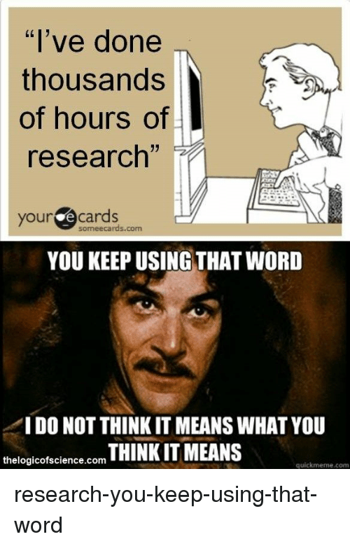 """your ecards someecards com: """"l've done  thousands  of hours of  research',  your ecards  someecards.com  YOU KEEP USING THAT WORD  IDO NOT THINK IT MEANS WHAT YOU  logicofscience.com THINK IT MEANS  the  quiekmeme.com research-you-keep-using-that-word"""