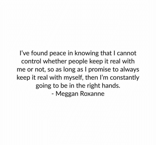 keep it real: l've found peace in knowing that I cannot  control whether people keep it real with  me or not, so as long as I promise to always  keep it real with myself, then I'm constantly  going to be in the right hands.  - Meggan Roxanne