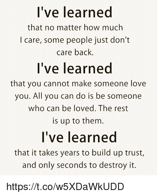 Love, Memes, and Back: l've learned  that no matter how much  I care, some people just dont  care back.  l've learned  that you cannot make someone love  you. All you can do is be someone  who can be loved. The rest  is up to them  l've learned  that it takes years to build up trust,  and only seconds to destroy it. https://t.co/w5XDaWkUDD