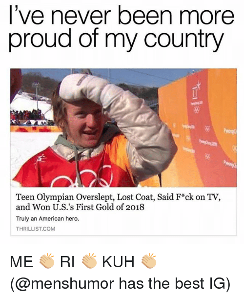 Overslept: l've never been more  proud of my country  5%  Teen Olympian Overslept, Lost Coat, Said F*ck on TV,  and Won U.S.'s First Gold of 2018  Truly an American hero.  THRILLIST.COM ME 👏🏼 RI 👏🏼 KUH 👏🏼 (@menshumor has the best IG)