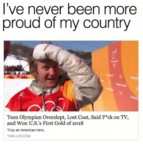 Overslept: lve never been more  proud of my country  igg  Teen Olympian Overslept, Lost Coat, Said F*ck on TV,  and Won U.S.'s First Gold of 2018  Truly an American hero.  THRILLIST.COM