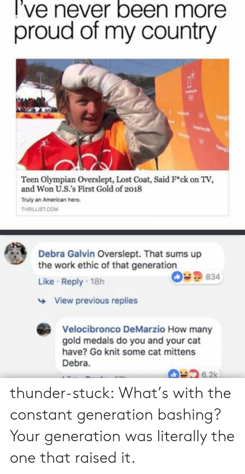 Overslept: l've never been more  proud of my country  Teen Olympian Overslept, Lost Coat, Said F*ck on TV,  and Won U.S.'s First Gold of 2018  Truly an American hero.  THRILLIST.COM  Debra Galvin Overslept. That sums up  the work ethic of that generation  Like Reply 18h  09 834  View previous replies  Velocibronco DeMarzio How many  gold medals do you and your cat  have? Go knit some cat mittens  Debra.  6.2k thunder-stuck:  What's with the constant generation bashing? Your generation was literally the one that raised it.