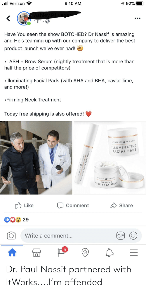 Gif, Best, and Free: .lVerizon  9:10 AM  7 92%  Ashley Pflueger  1 hr  Have You seen the show BOTCHED? Dr Nassif is amazing  and He's teaming up with our company to deliver the best  product launch we've ever had!  LASH Brow Serum (nightly treatment that is more than  half the price of competitors)  Illuminating Facial Pads (with AHA and BHA, caviar lime,  and more!)  Firming Neck Treatment  Today free shipping is also offered!  T WORKS! DR.NASSIF  ILLUMINATING  FACIAL PADS  NASSIF M  IT WORKS  DR.NASSIF  FIN GENT  NECK  ל'ח Li ke  Share  Comment  29  Write a comment...  GIF  5  WORKS DR. NASSIF  ENHANCING LASH & BROW SERUM  LO  L Dr. Paul Nassif partnered with ItWorks....I'm offended