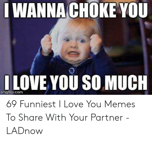 Love, Memes, and I Love You: LWANNACHOKE YOU  ILOVE YOU SO MUCH  imgflip.com 69 Funniest I Love You Memes To Share With Your Partner - LADnow