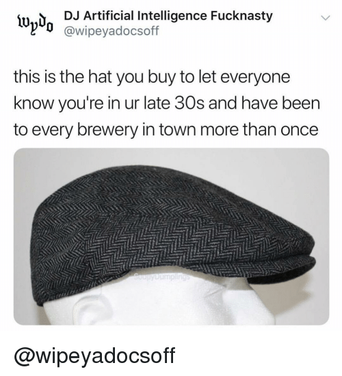 Dank Memes, Artificial, and Once: lwd DJ Artificial Intelligence Fucknasty  l'd @wipeyadocsoff  this is the hat you buy to let everyone  know you're in ur late 30s and have beern  to every brewery in town more than once @wipeyadocsoff