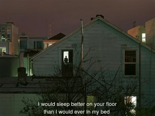 Sleep, Bed, and I Would: lwould sleep better on your floor  than I would ever in my bed