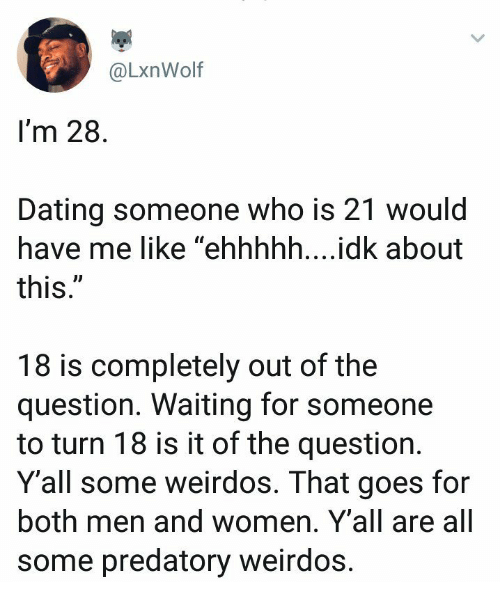 """weirdos: @LxnWolf  I'm 28  Dating someone who is 21 would  have me like """"ehhhhh....idk about  this  UD  18 is completely out of the  question. Waiting for someone  to turn 18 is it of the question.  Y'all some weirdos. That goes for  both men and women. Y'all are all  some predatory weirdos"""
