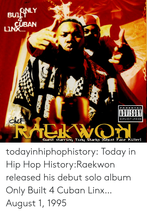 pare: LY  BUl  BAN  LIN  PARE N TA  ADVISORY  XPLICIT LYRICS  Guest starring Tony Starks TGhost Face Killer] todayinhiphophistory:  Today in Hip Hop History:Raekwon released his debut solo album Only Built 4 Cuban Linx… August 1, 1995