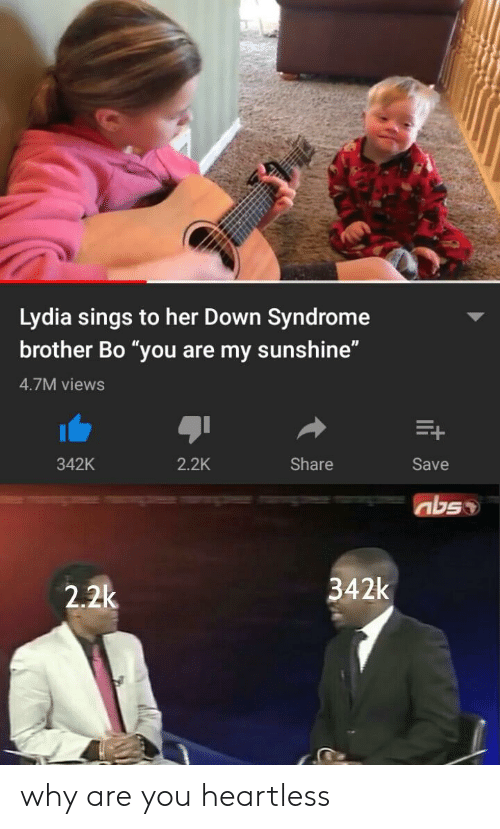 """Down Syndrome, Her, and Brother: Lydia sings to her Down Syndrome  brother Bo """"you are my sunshine""""  4.7M views  342K  2.2K  Share  Save  342k  2.2k why are you heartless"""
