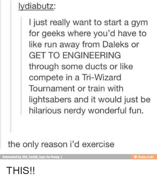 gyms: lydiabutz  I just really want to start a gym  for geeks where you'd have to  like run away from Daleks or  GET TO ENGINEERING  through some ducts or like  compete in a Tri-Wizard  Tournament or train withh  lightsabers and it would just be  hilarious nerdy wonderful fun.  the only reason i'd exercise  Reinvented by Shit Tumble Says for iFunny)  ® ifunny mobi THIS!!