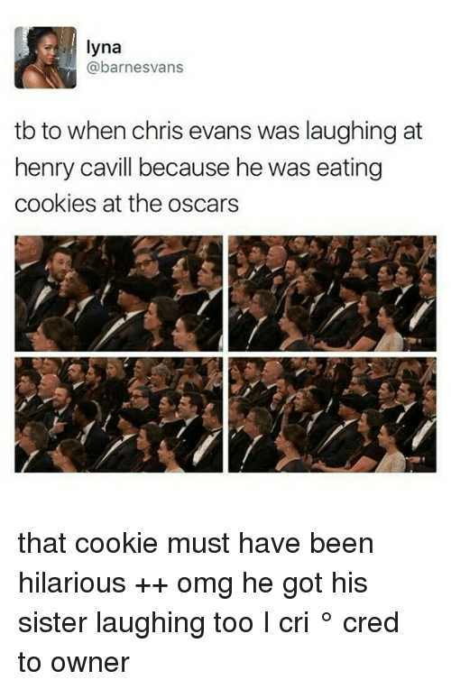 I Cri: lyna  @barnesvans  tb to when chris evans was laughing at  henry cavill because he was eating  cookies at the oscars that cookie must have been hilarious ++ omg he got his sister laughing too I cri ° 《cred to owner》