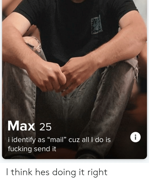 "Fucking, Mail, and Think: Mаx 25  i identify as ""mail"" cuz allI do is  fucking send it I think hes doing it right"