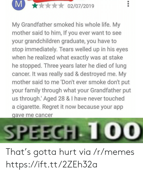 touched: M  02/07/2019  My Grandfather smoked his whole life. My  mother said to him, If you ever want to see  your grandchildren graduate, you have  stop immediately. Tears welled up in his eyes  when he realized what exactly was at stake  he stopped. Three years later he died of lung  cancer. It was really sad & destroyed me. My  mother said to me 'Don't ever smoke don't put  your family through what your Grandfather put  us through. Aged 28 & I have never touched  a cigarette. Regret it now because your app  gave me cancer  SPEECH 10O0 That's gotta hurt via /r/memes https://ift.tt/2ZEh32a