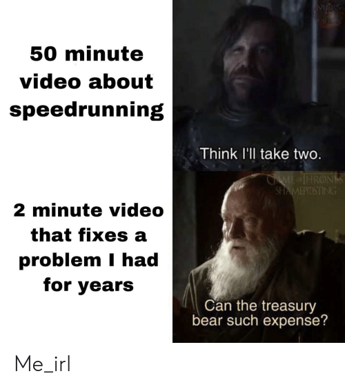Bear, Game, and Video: M  50 minute  video about  speedrunning  Think l'll take two.  GAME IHRONS  SHAMEPOSTING  2 minute video  that fixes a  problem I had  for years  Can the treasury  bear such expense? Me_irl