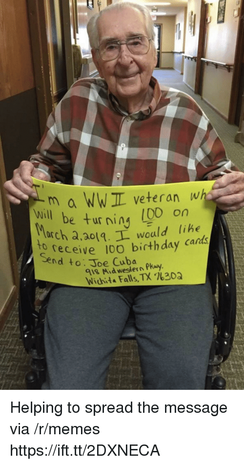 ning: m a WWIL veteran wh  e turning (00 on  will be ur ning libe  arch a,ao1.L would lihe  receive 10O birthday cards  to  Send to: Joe Cuba  918 Mid western Pkuy  Wichita Falls, TX %30Q Helping to spread the message via /r/memes https://ift.tt/2DXNECA