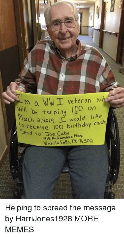 ning: m a WWIL veteran wh  e turning (00 on  will be ur ning libe  arch a,ao1.L would lihe  receive 10O birthday cards  to  Send to: Joe Cuba  918 Mid western Pkuy  Wichita Falls, TX %30Q Helping to spread the message by HarriJones1928 MORE MEMES