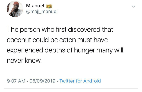 hunger: M.anuel  @majj_manuel  The person who first discovered that  coconut could be eaten must have  experienced depths of hunger many will  never know.  9:07 AM - 05/09/2019 · Twitter for Android