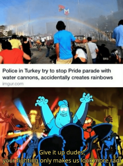 Rad: M  au  Police in Turkey try to stop Pride parade with  water cannons, accidentally creates rainbows  imgur.com  Give it up dudes  your fighting only makes us look more rad