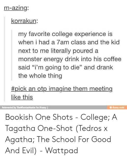 "mobi: m-azing:  korrakun:  my favorite college experience is  when i had a 7am class and the kid  next to me literally poured a  monster energy drink into his coffee  said ""i'm going to die"" and drank  the whole thing  #pick an otp imagine them meeting  like this  ifunny mobi  Reinvented by TheWhovianHunter for iFunny ) Bookish One Shots - College; A Tagatha One-Shot (Tedros x Agatha; The School For Good And Evil) - Wattpad"
