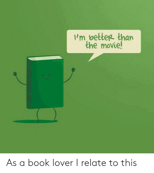 Book Lovers: 'm better than  the movie As a book lover I relate to this