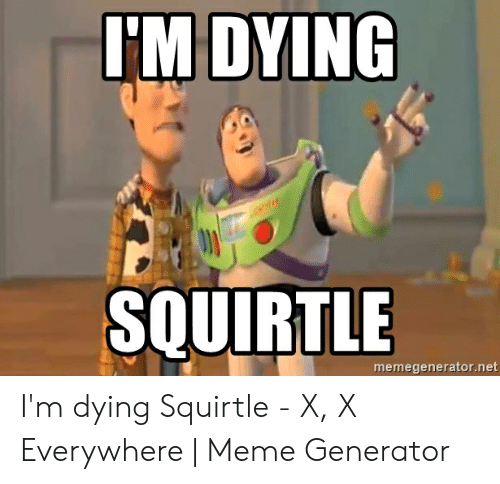x x everywhere: 'M DYING  SQUIRTLE  memegenerator.net I'm dying Squirtle - X, X Everywhere | Meme Generator