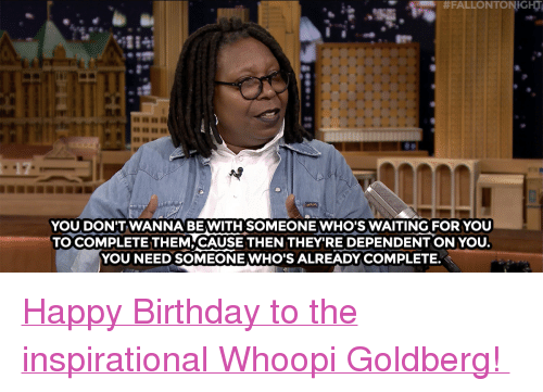 """Whoopi: m #FALLONTONIGHT  YOU DON'TWANNA BE WITH SOMEONE WHO'S WAITING FOR YOU  TO COMPLETE THEM CAUSE THEN THEY'RE DEPENDENT ON YOU  YOU NEED SOMEONEWHO'S ALREADY COMPLETE. <p><a href=""""https://www.youtube.com/watch?v=MIBx9kCBTBY&amp;index=1&amp;list=UU8-Th83bH_thdKZDJCrn88g"""" target=""""_blank"""">Happy Birthday to the inspirational Whoopi Goldberg!</a></p>"""