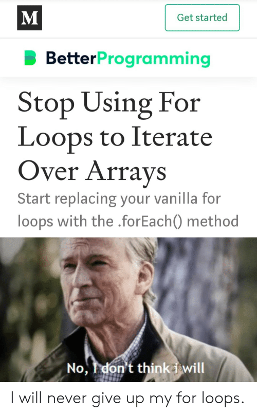 never give up: M  Get started  BetterProgramming  Stop Using For  Loops to Iterate  Over Arrays  Start replacing your vanilla for  loops with the .forEach) method  No, I don't thinki will I will never give up my for loops.