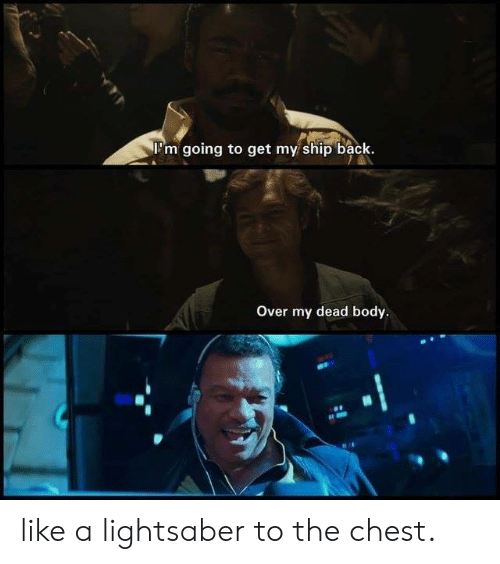 Dank, Lightsaber, and Back: 'm going to get my ship back.  Over my dead body. like a lightsaber to the chest.