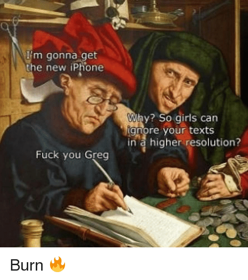 the new iphone: m gonna get  the new iPhone  Why? So girls can  gnore your texts  in a higher resolution?  Fuck you Greg Burn 🔥