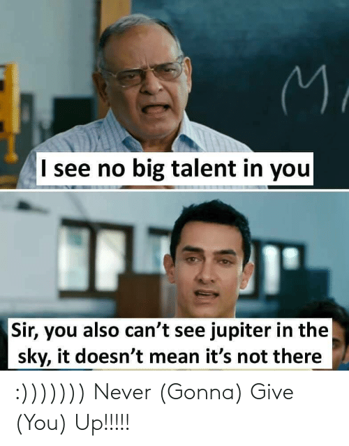 talent: M.  I see no big talent in you  Sir, you also can't see jupiter in the  sky, it doesn't mean it's not there :))))))) Never (Gonna) Give (You) Up!!!!!